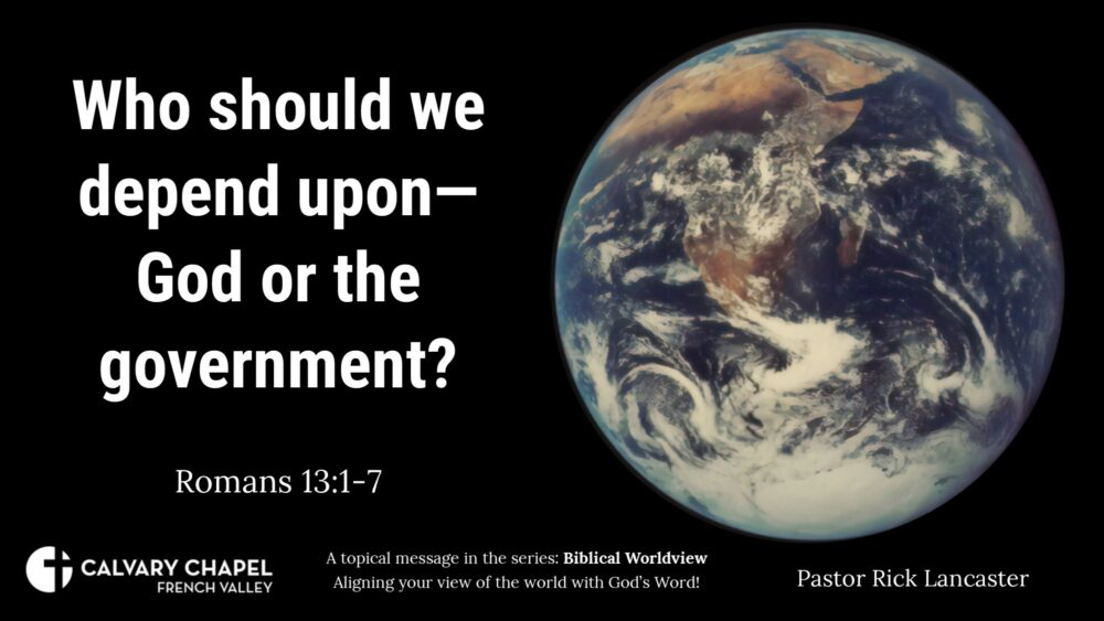 Biblical Worldviews: Who should we depend upon - God or the government? Romans 13:1-7