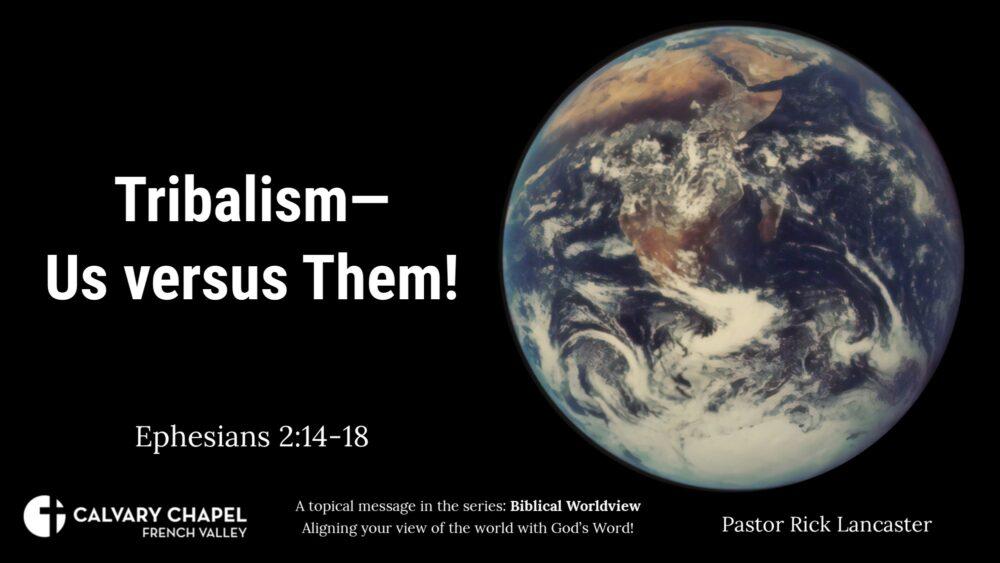 Biblical Worldviews: Tribalism – Us versus Them! Ephesians 2:14-18