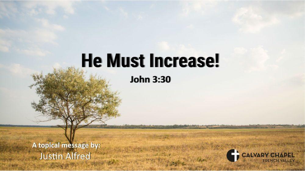 He Must Increase! - John 3:30
